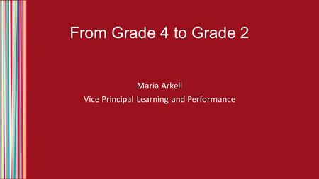 From Grade 4 to Grade 2 Maria Arkell Vice Principal Learning and Performance.