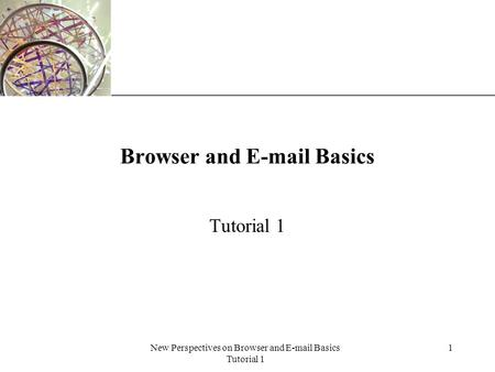 XP New Perspectives on Browser and E-mail Basics Tutorial 1 1 Browser and E-mail Basics Tutorial 1.