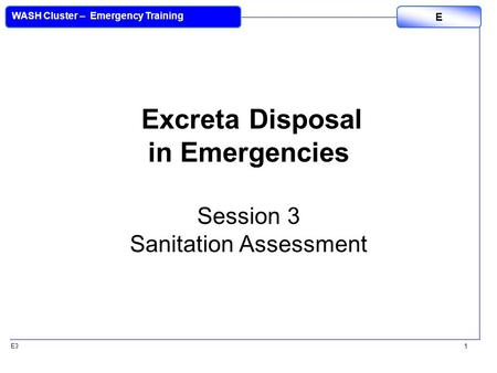 E3 WASH Cluster – Emergency Training E 1 Excreta Disposal in Emergencies Session 3 Sanitation Assessment.