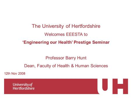 The University of Hertfordshire Welcomes EEESTA to 'Engineering our Health' Prestige Seminar Professor Barry Hunt Dean, Faculty of Health & Human Sciences.