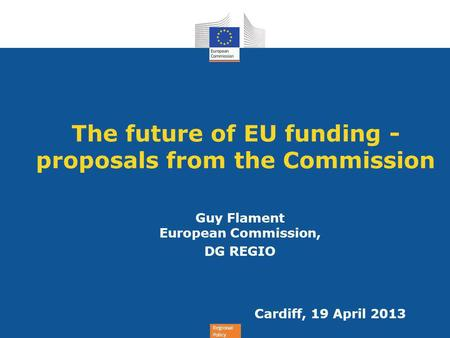 Regional Policy The future of EU funding - proposals from the Commission Guy Flament European Commission, DG REGIO Cardiff, 19 April 2013.