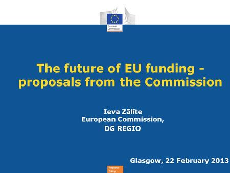 Regional Policy The future of EU funding - proposals from the Commission Ieva Zālīte European Commission, DG REGIO Glasgow, 22 February 2013.