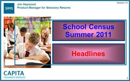 School Census Summer 2011 Headlines Version 1.0 1 Jim Haywood Product Manager for Statutory Returns.