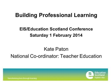 Transforming lives through learning Building Professional Learning EIS/Education Scotland Conference Saturday 1 February 2014 Kate Paton National Co-ordinator: