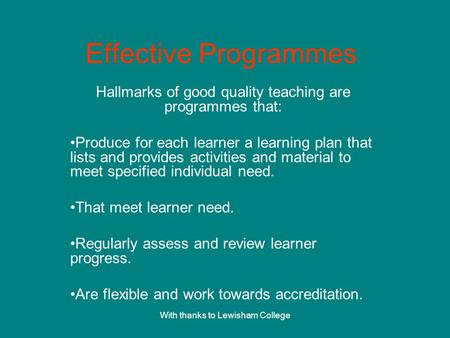 With thanks to Lewisham College Effective Programmes Hallmarks of good quality teaching are programmes that: Produce for each learner a learning plan that.