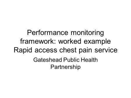 Performance monitoring framework: worked example Rapid access chest pain service Gateshead Public Health Partnership.
