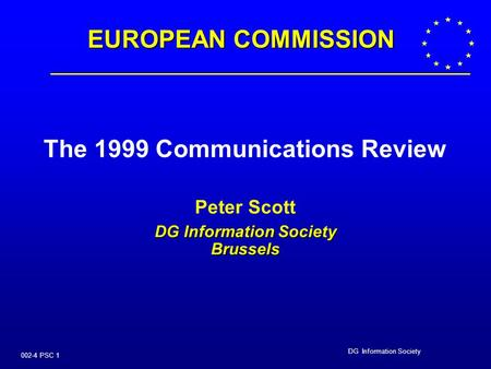 DG Information Society 002-4 PSC 1 The 1999 Communications Review Peter Scott DG Information Society Brussels EUROPEAN COMMISSION.