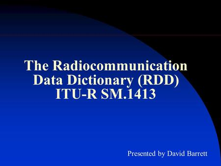 The Radiocommunication Data Dictionary (RDD) ITU-R SM.1413 Presented by David Barrett.