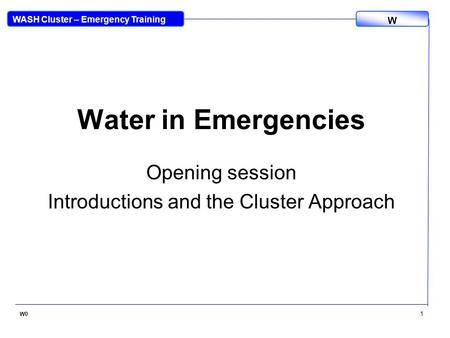 WASH Cluster – Emergency Training W W0 1 Water in Emergencies Opening session Introductions and the Cluster Approach.