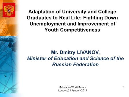 Adaptation of University and College Graduates to Real Life: Fighting Down Unemployment and Improvement of Youth Competitiveness Mr. Dmitry LIVANOV, Minister.