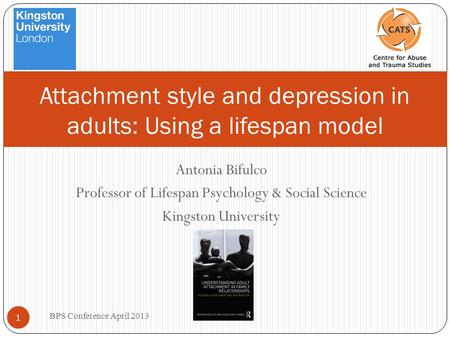 Antonia Bifulco Professor of Lifespan Psychology & Social Science Kingston University BPS Conference April 2013 1 Attachment style and depression in adults: