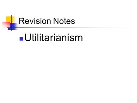 Revision Notes Utilitarianism.