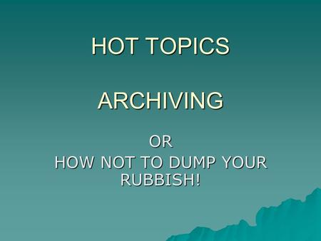 HOT TOPICS ARCHIVING OR HOW NOT TO DUMP YOUR RUBBISH!