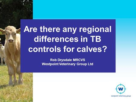 Are there any regional differences in TB controls for calves? Rob Drysdale MRCVS Westpoint Veterinary Group Ltd.