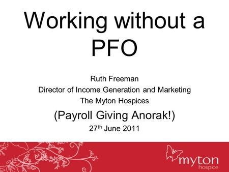 Working without a PFO Ruth Freeman Director of Income Generation and Marketing The Myton Hospices (Payroll Giving Anorak!) 27 th June 2011.