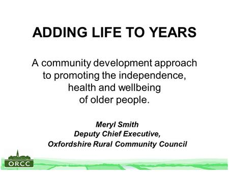 ADDING LIFE TO YEARS A community development approach to promoting the independence, health and wellbeing of older people. Meryl Smith Deputy Chief Executive,