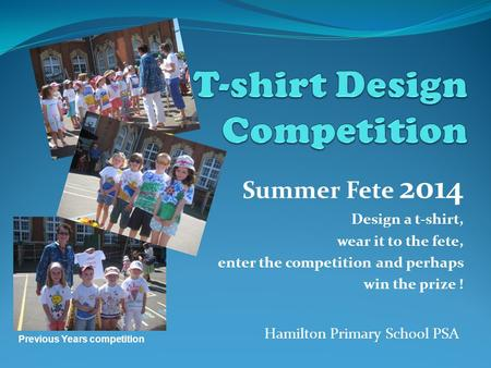 Summer Fete 2014 Design a t-shirt, wear it to the fete, enter the competition and perhaps win the prize ! Hamilton Primary School PSA Previous Years competition.