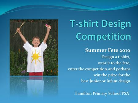 Summer Fete 2010 Design a t-shirt, wear it to the fete, enter the competition and perhaps win the prize for the best Junior or Infant design Hamilton Primary.