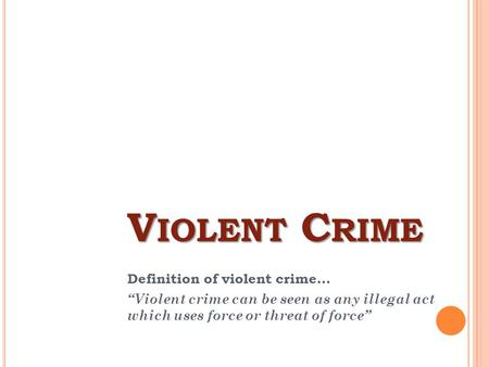 "V IOLENT C RIME Definition of violent crime... ""Violent crime can be seen as any illegal act which uses force or threat of force"""