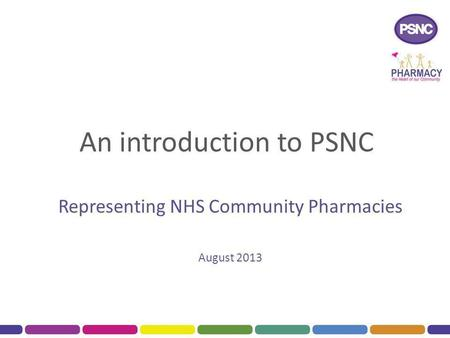An introduction to PSNC Representing NHS Community Pharmacies August 2013.