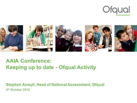 AAIA Conference: Keeping up to date - Ofqual Activity Stephen Anwyll, Head of National Assessment, Ofqual 4 th October 2012.