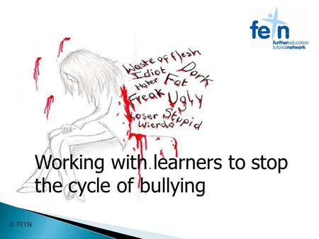 © FETN Working with learners to stop the cycle of bullying.