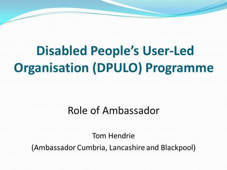 Disabled People's User-Led Organisation (DPULO) Programme Role of Ambassador Tom Hendrie (Ambassador Cumbria, Lancashire and Blackpool)