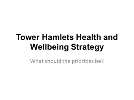 Tower Hamlets Health and Wellbeing Strategy What should the priorities be?