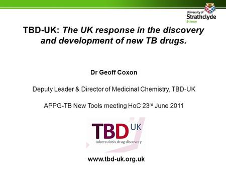 TBD-UK: The UK response in the discovery and development of new TB drugs. Dr Geoff Coxon Deputy Leader & Director of Medicinal Chemistry, TBD-UK APPG-TB.