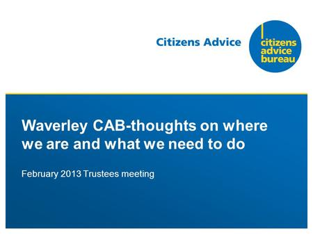 February 2013 Trustees meeting Waverley CAB-thoughts on where we are and what we need to do.