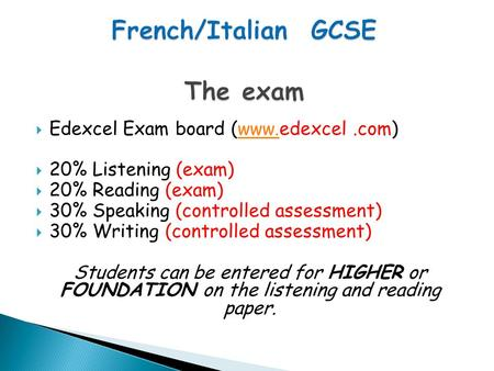  Edexcel Exam board (www.edexcel.com)www.  20% Listening (exam)  20% Reading (exam)  30% Speaking (controlled assessment)  30% Writing (controlled.
