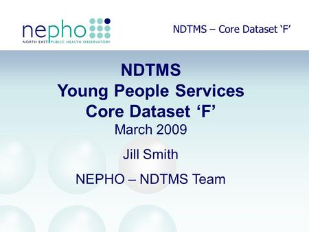 NDTMS – Core Dataset 'F' NDTMS Young People Services Core Dataset 'F' March 2009 Jill Smith NEPHO – NDTMS Team.