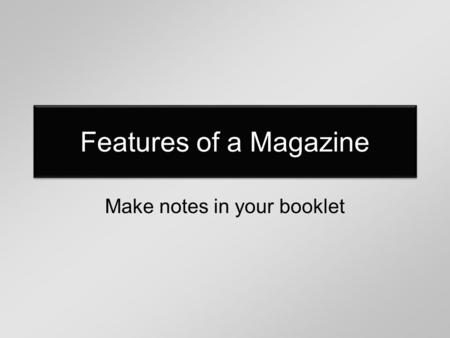 Features of a Magazine Make notes in your booklet.