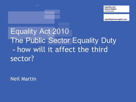 Equality Act 2010 The Public Sector Equality Duty - how will it affect the third sector? Overview of where we are with legislation that came into force.