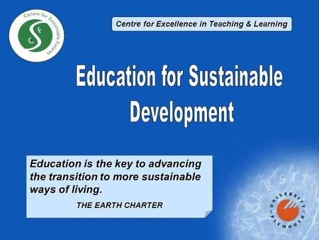 Education is the key to advancing the transition to more sustainable ways of living. THE EARTH CHARTER Centre for Excellence in Teaching & Learning.