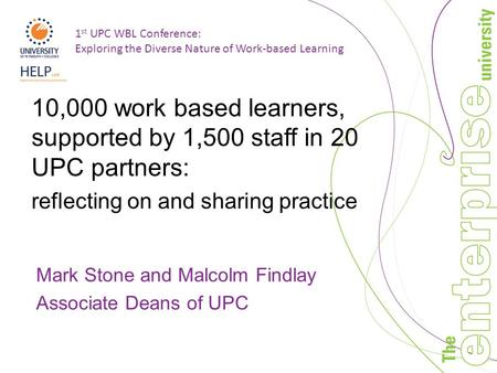 1 st UPC WBL Conference: Exploring the Diverse Nature of Work-based Learning 10,000 work based learners, supported by 1,500 staff in 20 UPC partners: reflecting.