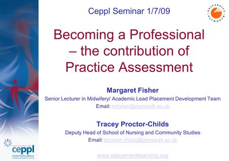 Ceppl Seminar 1/7/09 Becoming a Professional – the contribution of Practice Assessment Margaret Fisher Senior Lecturer in Midwifery/ Academic Lead Placement.