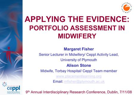 APPLYING THE EVIDENCE: PORTFOLIO ASSESSMENT IN MIDWIFERY Margaret Fisher Senior Lecturer in Midwifery/ Ceppl Activity Lead, University of Plymouth Alison.