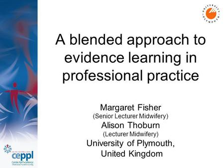 A blended approach to evidence learning in professional practice Margaret Fisher (Senior Lecturer Midwifery) Alison Thoburn (Lecturer Midwifery) University.