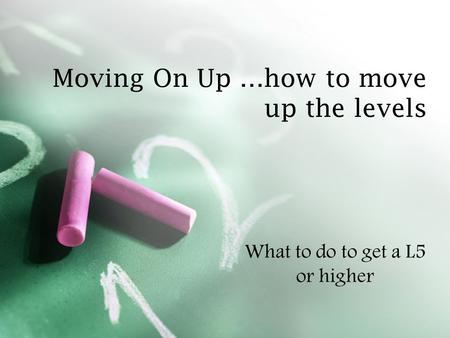 Moving On Up …how to move up the levels What to do to get a L5 or higher.