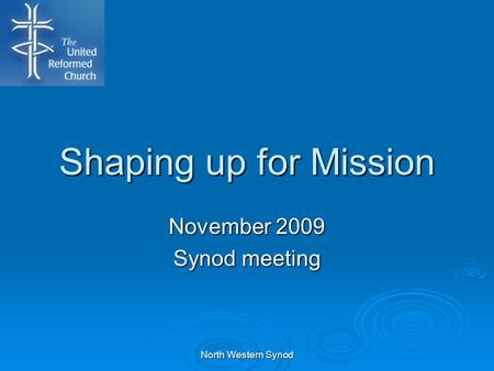 Shaping up for Mission November 2009 Synod meeting North Western Synod.