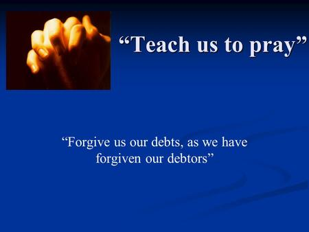 """Teach us to pray"" ""Forgive us our debts, as we have forgiven our debtors"""