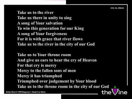 Take us to the river Take us there in unity to sing A song of Your salvation To win this generation for our King A song of Your forgiveness For it is with.