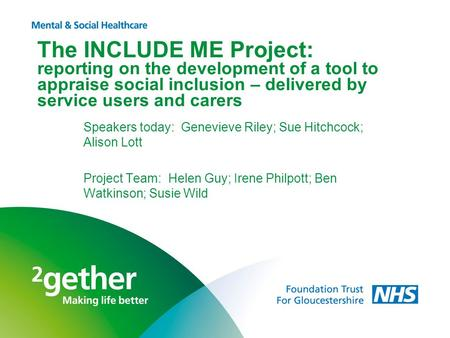 The INCLUDE ME Project: reporting on the development of a tool to appraise social inclusion – delivered by service users and carers Speakers today: Genevieve.