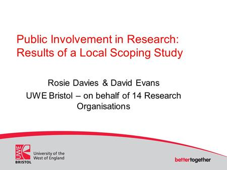 Public Involvement in Research: Results of a Local Scoping Study Rosie Davies & David Evans UWE Bristol – on behalf of 14 Research Organisations.