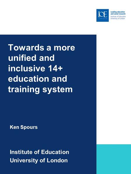 Towards a more unified and inclusive 14+ education and training system Ken Spours Institute of Education University of London Sub-brand to go here.