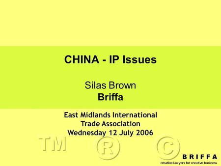 CHINA - IP Issues Silas Brown Briffa East Midlands International Trade Association Wednesday 12 July 2006.