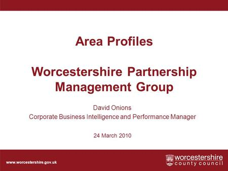 Www.worcestershire.gov.uk Area Profiles Worcestershire Partnership Management Group David Onions Corporate Business Intelligence and Performance Manager.