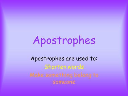 Apostrophes Apostrophes are used to: Shorten words Make something belong to someone.
