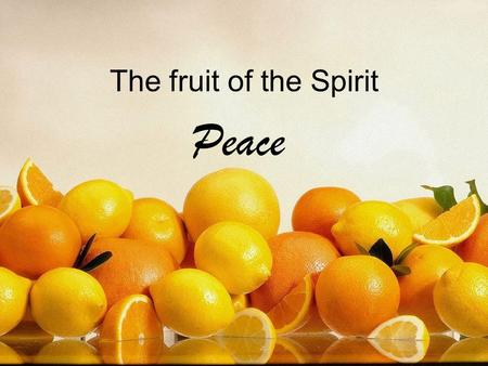 The fruit of the Spirit Peace. The fruit of the Spirit Love, joy, peace Patience, kindness, goodness Faithfulness, gentleness, self control.